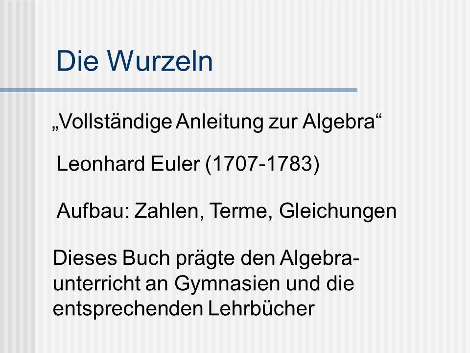 """Die Wurzeln """"Vollständige Anleitung zur Algebra Leonhard Euler (1707-1783) Aufbau: Zahlen, Terme, Gleichungen Dieses Buch prägte den Algebra- unterricht an Gymnasien und die entsprechenden Lehrbücher"""