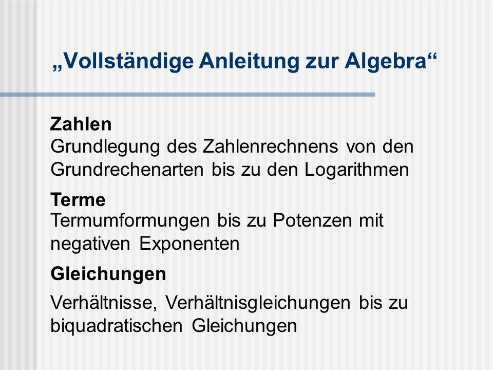 """""""Vollständige Anleitung zur Algebra Zahlen Grundlegung des Zahlenrechnens von den Grundrechenarten bis zu den Logarithmen Terme Termumformungen bis zu Potenzen mit negativen Exponenten Gleichungen Verhältnisse, Verhältnisgleichungen bis zu biquadratischen Gleichungen"""