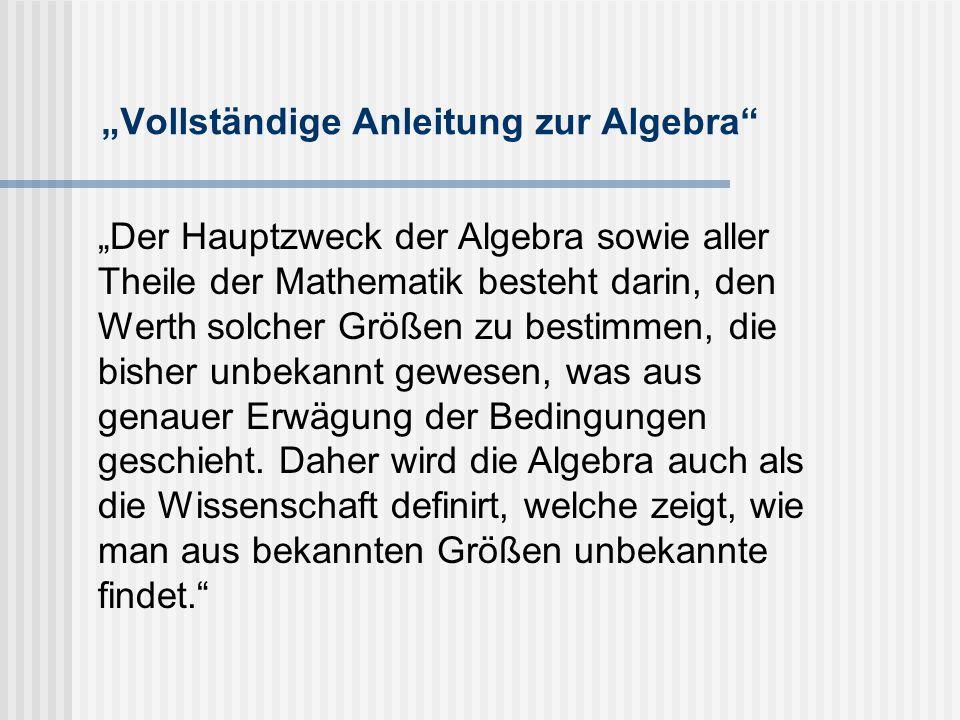 """""""Vollständige Anleitung zur Algebra """"Der Hauptzweck der Algebra sowie aller Theile der Mathematik besteht darin, den Werth solcher Größen zu bestimmen, die bisher unbekannt gewesen, was aus genauer Erwägung der Bedingungen geschieht."""