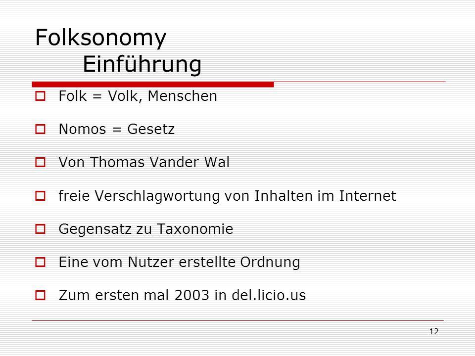 12 Folksonomy Einführung  Folk = Volk, Menschen  Nomos = Gesetz  Von Thomas Vander Wal  freie Verschlagwortung von Inhalten im Internet  Gegensatz zu Taxonomie  Eine vom Nutzer erstellte Ordnung  Zum ersten mal 2003 in del.licio.us