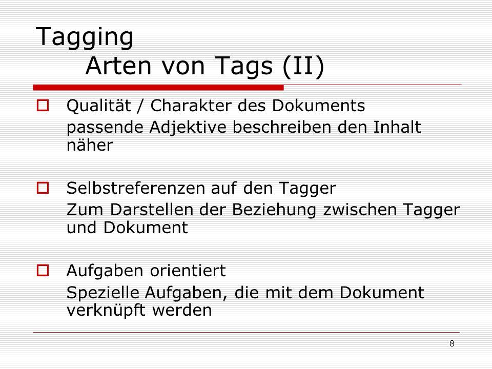 8 Tagging Arten von Tags (II)  Qualität / Charakter des Dokuments passende Adjektive beschreiben den Inhalt näher  Selbstreferenzen auf den Tagger Zum Darstellen der Beziehung zwischen Tagger und Dokument  Aufgaben orientiert Spezielle Aufgaben, die mit dem Dokument verknüpft werden