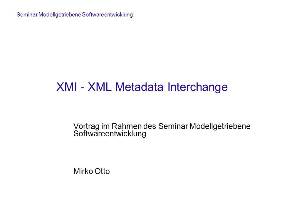 Seminar Modellgetriebene Softwareentwicklung XMI - XML Metadata Interchange Vortrag im Rahmen des Seminar Modellgetriebene Softwareentwicklung Mirko Otto