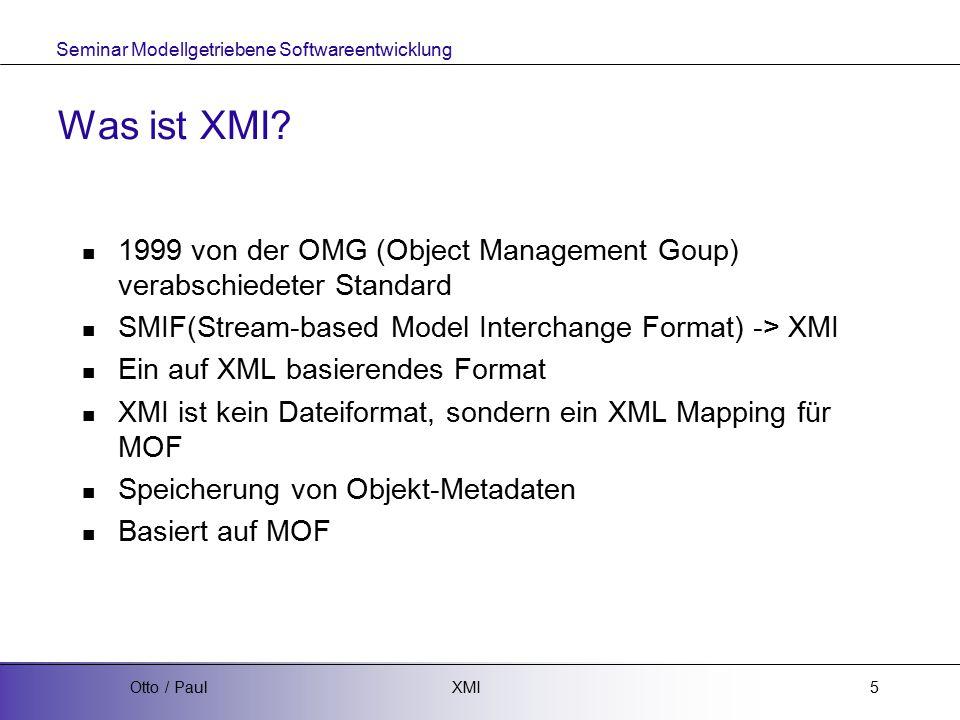 Seminar Modellgetriebene Softwareentwicklung XMIOtto / Paul6 XMI 1.x / 2.x XMI 1.x  Definiert XMI mittels DTD XMI 2.x  Definiert XMI mittels XML Schema