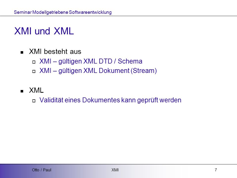 Seminar Modellgetriebene Softwareentwicklung XMIOtto / Paul7 XMI und XML XMI besteht aus  XMI – gültigen XML DTD / Schema  XMI – gültigen XML Dokument (Stream) XML  Validität eines Dokumentes kann geprüft werden