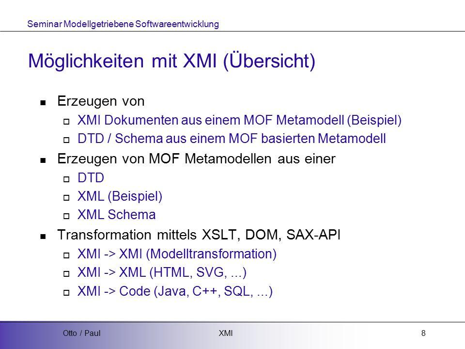 Seminar Modellgetriebene Softwareentwicklung XMIOtto / Paul8 Möglichkeiten mit XMI (Übersicht) Erzeugen von  XMI Dokumenten aus einem MOF Metamodell (Beispiel)  DTD / Schema aus einem MOF basierten Metamodell Erzeugen von MOF Metamodellen aus einer  DTD  XML (Beispiel)  XML Schema Transformation mittels XSLT, DOM, SAX-API  XMI -> XMI (Modelltransformation)  XMI -> XML (HTML, SVG,...)  XMI -> Code (Java, C++, SQL,...)