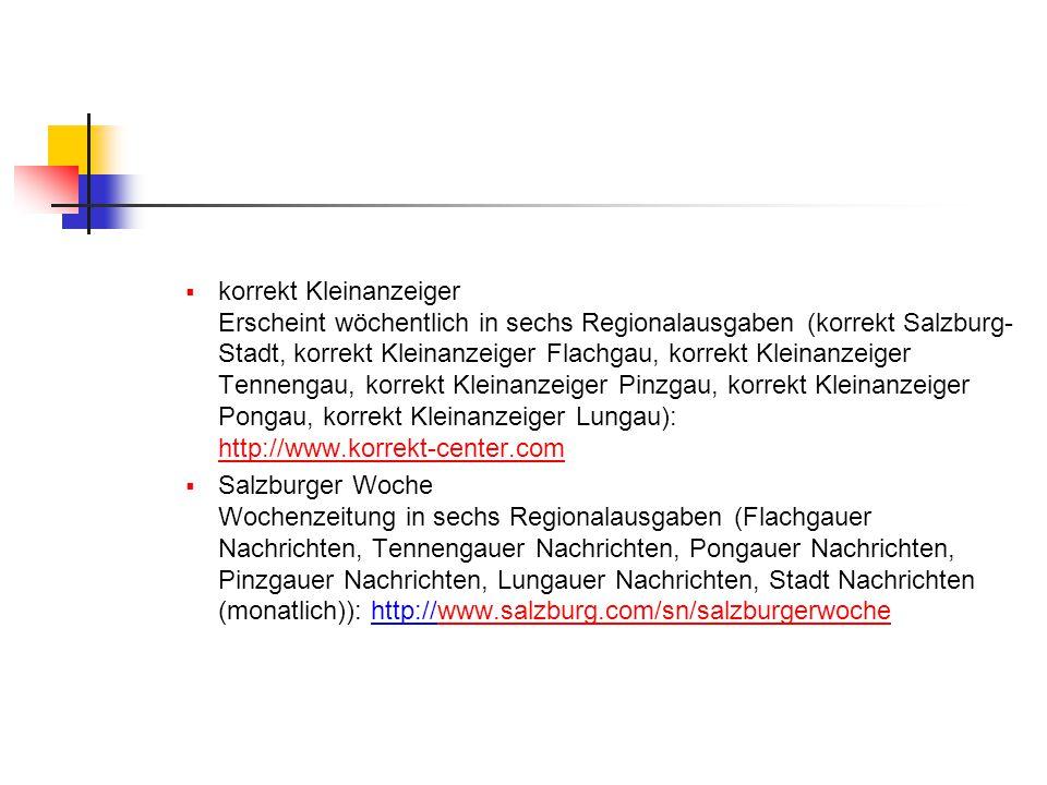  korrekt Kleinanzeiger Erscheint wöchentlich in sechs Regionalausgaben (korrekt Salzburg- Stadt, korrekt Kleinanzeiger Flachgau, korrekt Kleinanzeiger Tennengau, korrekt Kleinanzeiger Pinzgau, korrekt Kleinanzeiger Pongau, korrekt Kleinanzeiger Lungau): http://www.korrekt-center.com http://www.korrekt-center.com  Salzburger Woche Wochenzeitung in sechs Regionalausgaben (Flachgauer Nachrichten, Tennengauer Nachrichten, Pongauer Nachrichten, Pinzgauer Nachrichten, Lungauer Nachrichten, Stadt Nachrichten (monatlich)): http://www.salzburg.com/sn/salzburgerwochewww.salzburg.com/sn/salzburgerwoche
