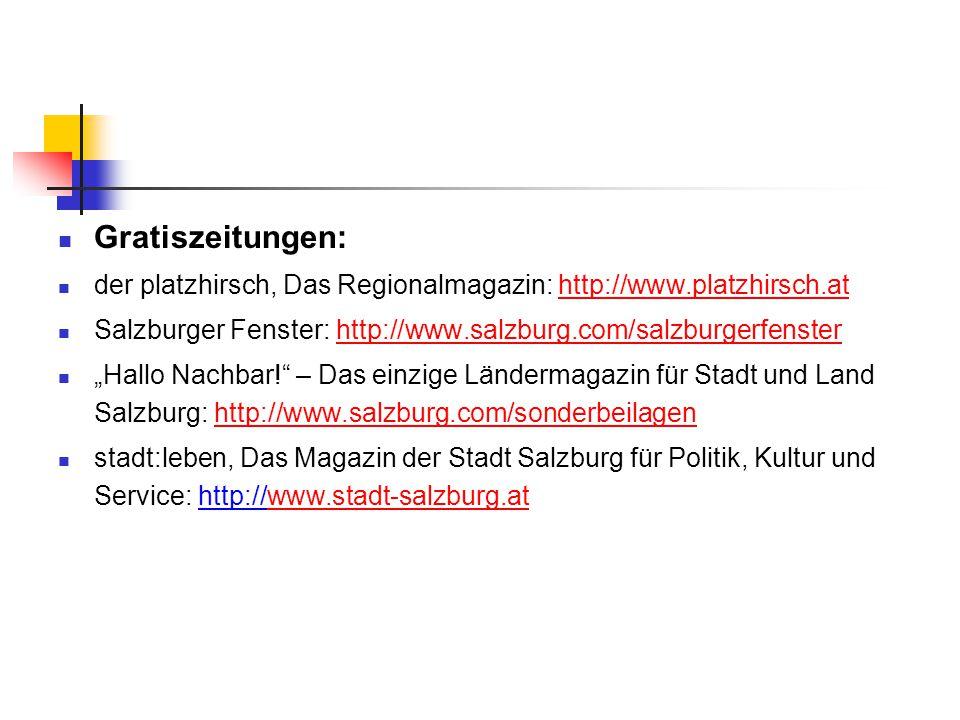 """Gratiszeitungen: der platzhirsch, Das Regionalmagazin: http://www.platzhirsch.athttp://www.platzhirsch.at Salzburger Fenster: http://www.salzburg.com/salzburgerfensterhttp://www.salzburg.com/salzburgerfenster """"Hallo Nachbar! – Das einzige Ländermagazin für Stadt und Land Salzburg: http://www.salzburg.com/sonderbeilagenhttp://www.salzburg.com/sonderbeilagen stadt:leben, Das Magazin der Stadt Salzburg für Politik, Kultur und Service: http://www.stadt-salzburg.atwww.stadt-salzburg.at"""