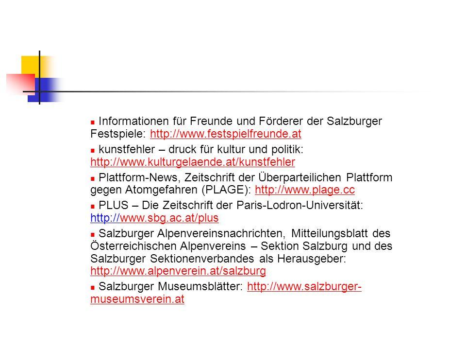 Informationen für Freunde und Förderer der Salzburger Festspiele: http://www.festspielfreunde.athttp://www.festspielfreunde.at kunstfehler – druck für kultur und politik: http://www.kulturgelaende.at/kunstfehler http://www.kulturgelaende.at/kunstfehler Plattform-News, Zeitschrift der Überparteilichen Plattform gegen Atomgefahren (PLAGE): http://www.plage.cchttp://www.plage.cc PLUS – Die Zeitschrift der Paris-Lodron-Universität: http://www.sbg.ac.at/pluswww.sbg.ac.at/plus Salzburger Alpenvereinsnachrichten, Mitteilungsblatt des Österreichischen Alpenvereins – Sektion Salzburg und des Salzburger Sektionenverbandes als Herausgeber: http://www.alpenverein.at/salzburg http://www.alpenverein.at/salzburg Salzburger Museumsblätter: http://www.salzburger- museumsverein.athttp://www.salzburger- museumsverein.at