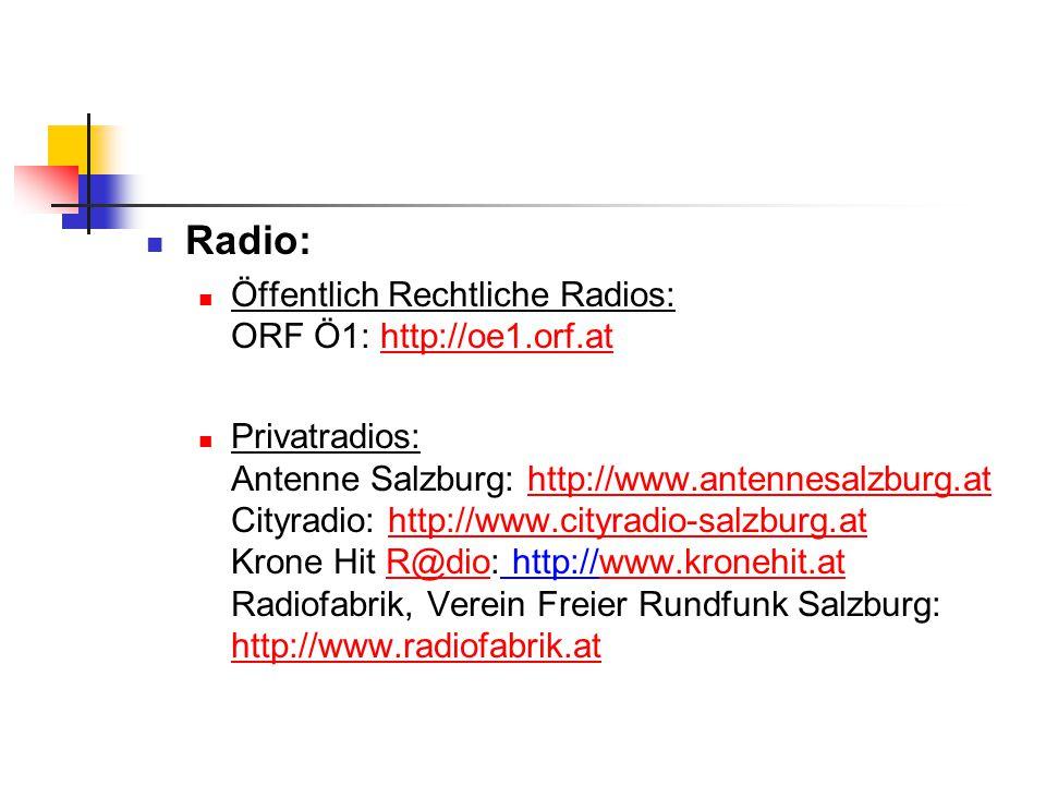 Radio: Öffentlich Rechtliche Radios: ORF Ö1: http://oe1.orf.athttp://oe1.orf.at Privatradios: Antenne Salzburg: http://www.antennesalzburg.at Cityradio: http://www.cityradio-salzburg.at Krone Hit R@dio: http://www.kronehit.at Radiofabrik, Verein Freier Rundfunk Salzburg: http://www.radiofabrik.athttp://www.antennesalzburg.athttp://www.cityradio-salzburg.atR@diowww.kronehit.at http://www.radiofabrik.at