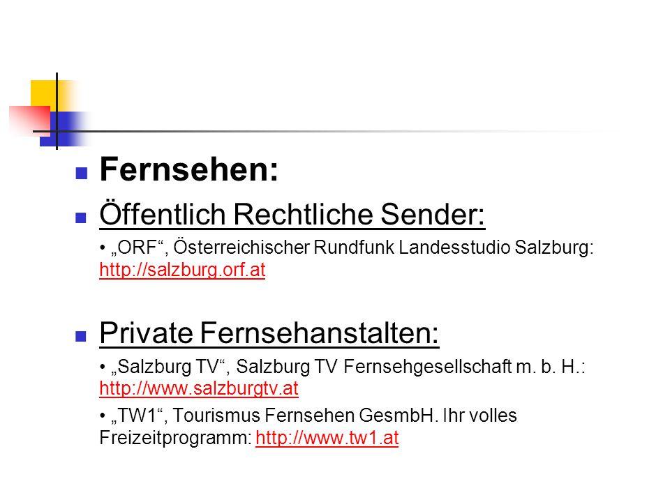 """Fernsehen: Öffentlich Rechtliche Sender: """"ORF , Österreichischer Rundfunk Landesstudio Salzburg: http://salzburg.orf.at http://salzburg.orf.at Private Fernsehanstalten: """"Salzburg TV , Salzburg TV Fernsehgesellschaft m."""