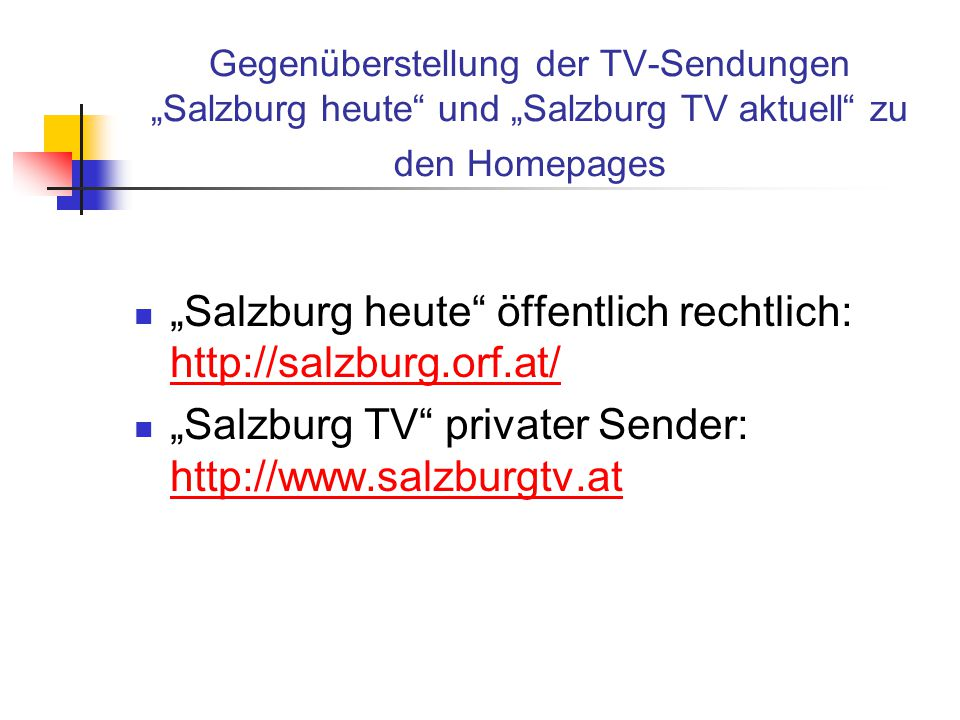 """Gegenüberstellung der TV-Sendungen """"Salzburg heute und """"Salzburg TV aktuell zu den Homepages """"Salzburg heute öffentlich rechtlich: http://salzburg.orf.at/ http://salzburg.orf.at/ """"Salzburg TV privater Sender: http://www.salzburgtv.at http://www.salzburgtv.at"""