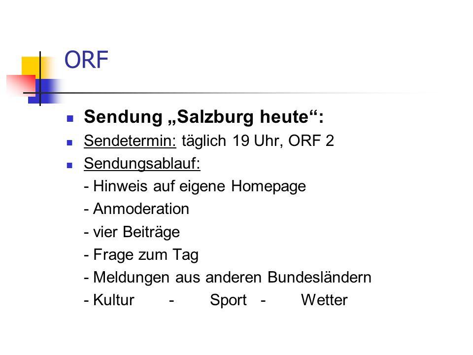 """ORF Sendung """"Salzburg heute : Sendetermin: täglich 19 Uhr, ORF 2 Sendungsablauf: - Hinweis auf eigene Homepage - Anmoderation - vier Beiträge - Frage zum Tag - Meldungen aus anderen Bundesländern - Kultur - Sport - Wetter"""