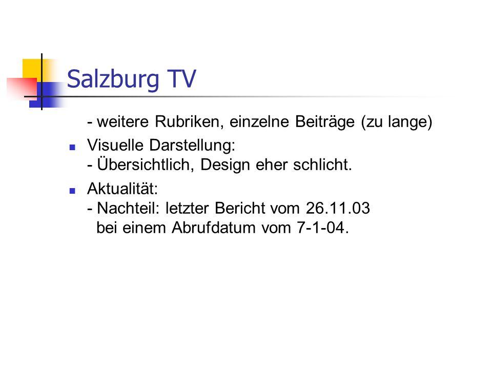 Salzburg TV - weitere Rubriken, einzelne Beiträge (zu lange) Visuelle Darstellung: - Übersichtlich, Design eher schlicht. Aktualität: - Nachteil: letz