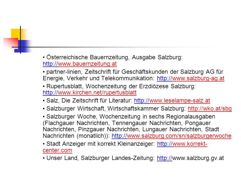 Österreichische Bauernzeitung, Ausgabe Salzburg: http://www.bauernzeitung.atwww.bauernzeitung.at partner-linien, Zeitschrift für Geschäftskunden der Salzburg AG für Energie, Verkehr und Telekommunikation: http://www.salzburg-ag.atwww.salzburg-ag.at Rupertusblatt, Wochenzeitung der Erzdiözese Salzburg: http://www.kirchen.net/rupertusblattwww.kirchen.net/rupertusblatt Salz, Die Zeitschrift für Literatur: http://www.leselampe-salz.atwww.leselampe-salz.at Salzburger Wirtschaft, Wirtschaftskammer Salzburg: http://wko.at/sbghttp://wko.at/sbg Salzburger Woche, Wochenzeitung in sechs Regionalausgaben (Flachgauer Nachrichten, Tennengauer Nachrichten, Pongauer Nachrichten, Pinzgauer Nachrichten, Lungauer Nachrichten, Stadt Nachrichten (monatlich)): http://www.salzburg.com/sn/salzburgerwochewww.salzburg.com/sn/salzburgerwoche Stadt Anzeiger mit korrekt Kleinanzeiger: http://www.korrekt- center.comwww.korrekt- center.com Unser Land, Salzburger Landes-Zeitung: http://www.salzburg.gv.at
