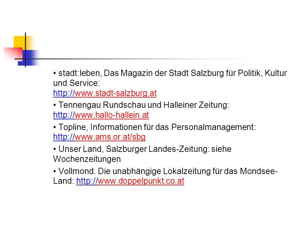 stadt:leben, Das Magazin der Stadt Salzburg für Politik, Kultur und Service: http://www.stadt-salzburg.atwww.stadt-salzburg.at Tennengau Rundschau und Halleiner Zeitung: http://www.hallo-hallein.atwww.hallo-hallein.at Topline, Informationen für das Personalmanagement: http://www.ams.or.at/sbgwww.ams.or.at/sbg Unser Land, Salzburger Landes-Zeitung: siehe Wochenzeitungen Vollmond.