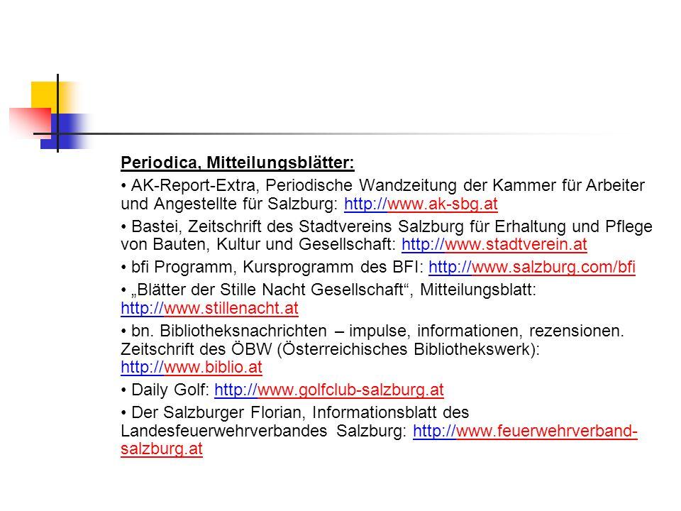 """Periodica, Mitteilungsblätter: AK-Report-Extra, Periodische Wandzeitung der Kammer für Arbeiter und Angestellte für Salzburg: http://www.ak-sbg.atwww.ak-sbg.at Bastei, Zeitschrift des Stadtvereins Salzburg für Erhaltung und Pflege von Bauten, Kultur und Gesellschaft: http://www.stadtverein.atwww.stadtverein.at bfi Programm, Kursprogramm des BFI: http://www.salzburg.com/bfiwww.salzburg.com/bfi """"Blätter der Stille Nacht Gesellschaft , Mitteilungsblatt: http://www.stillenacht.atwww.stillenacht.at bn."""