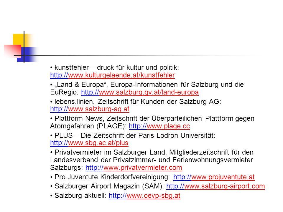 """kunstfehler – druck für kultur und politik: http://www.kulturgelaende.at/kunstfehlerwww.kulturgelaende.at/kunstfehler """"Land & Europa , Europa-Informationen für Salzburg und die EuRegio: http://www.salzburg.gv.at/land-europawww.salzburg.gv.at/land-europa lebens.linien, Zeitschrift für Kunden der Salzburg AG: http://www.salzburg-ag.atwww.salzburg-ag.at Plattform-News, Zeitschrift der Überparteilichen Plattform gegen Atomgefahren (PLAGE): http://www.plage.ccwww.plage.cc PLUS – Die Zeitschrift der Paris-Lodron-Universität: http://www.sbg.ac.at/pluswww.sbg.ac.at/plus Privatvermieter im Salzburger Land, Mitgliederzeitschrift für den Landesverband der Privatzimmer- und Ferienwohnungsvermieter Salzburgs: http://www.privatvermieter.comwww.privatvermieter.com Pro Juventute Kinderdorfvereinigung: http://www.projuventute.atwww.projuventute.at Salzburger Airport Magazin (SAM): http://www.salzburg-airport.comwww.salzburg-airport.com Salzburg aktuell: http://www.oevp-sbg.atwww.oevp-sbg.at"""