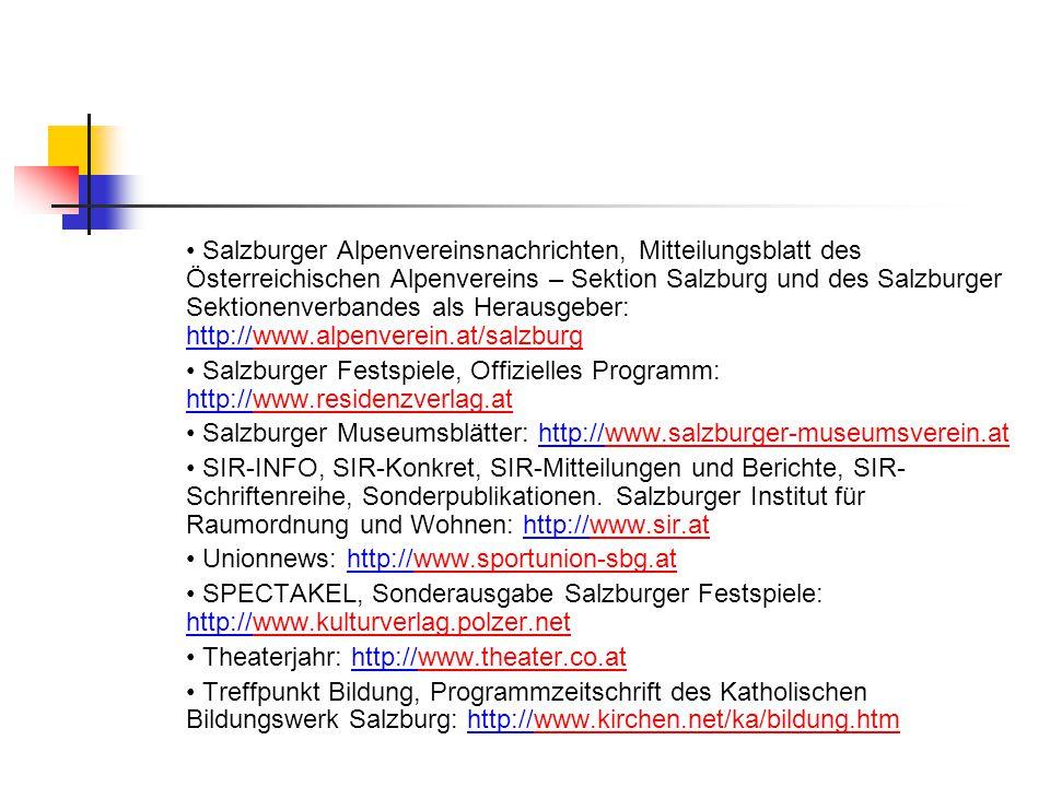 Salzburger Alpenvereinsnachrichten, Mitteilungsblatt des Österreichischen Alpenvereins – Sektion Salzburg und des Salzburger Sektionenverbandes als Herausgeber: http://www.alpenverein.at/salzburgwww.alpenverein.at/salzburg Salzburger Festspiele, Offizielles Programm: http://www.residenzverlag.atwww.residenzverlag.at Salzburger Museumsblätter: http://www.salzburger-museumsverein.atwww.salzburger-museumsverein.at SIR-INFO, SIR-Konkret, SIR-Mitteilungen und Berichte, SIR- Schriftenreihe, Sonderpublikationen.