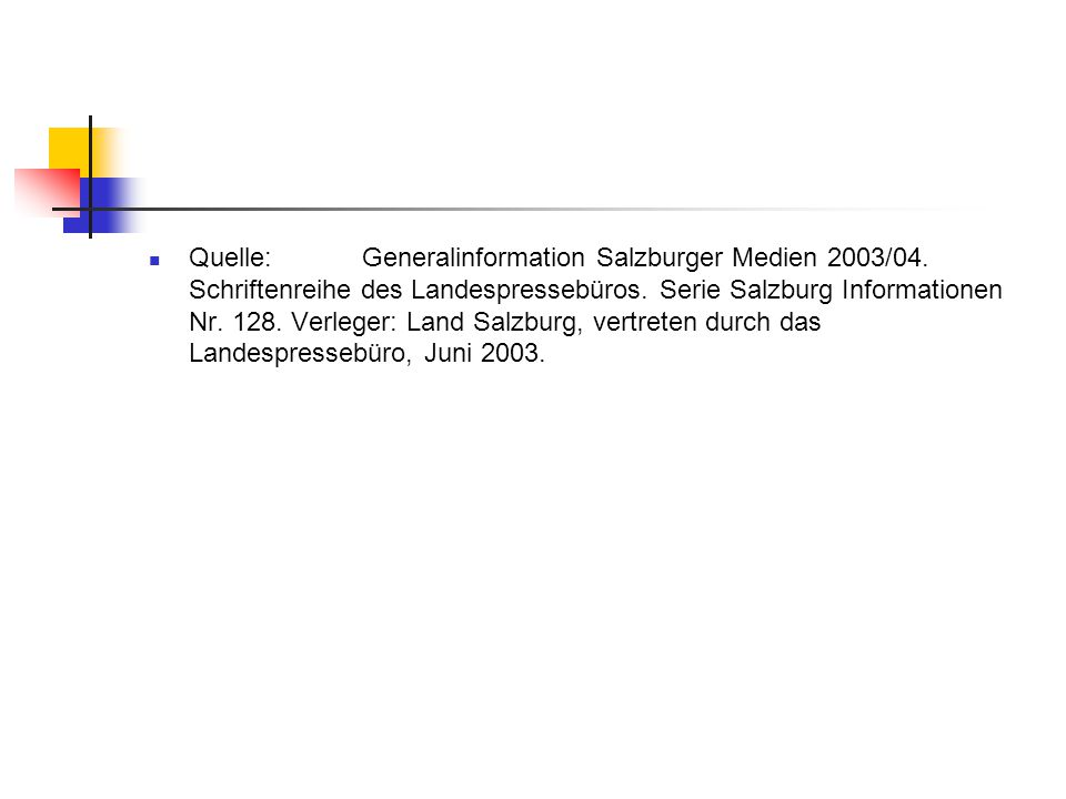 Quelle: Generalinformation Salzburger Medien 2003/04. Schriftenreihe des Landespressebüros. Serie Salzburg Informationen Nr. 128. Verleger: Land Salzb
