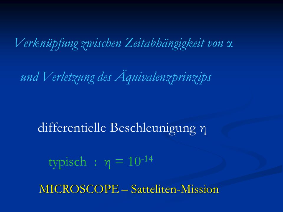 Verknüpfung zwischen Zeitabhängigkeit von α und Verletzung des Äquivalenzprinzips differentielle Beschleunigung η typisch : η = 10 -14 MICROSCOPE – Satteliten-Mission