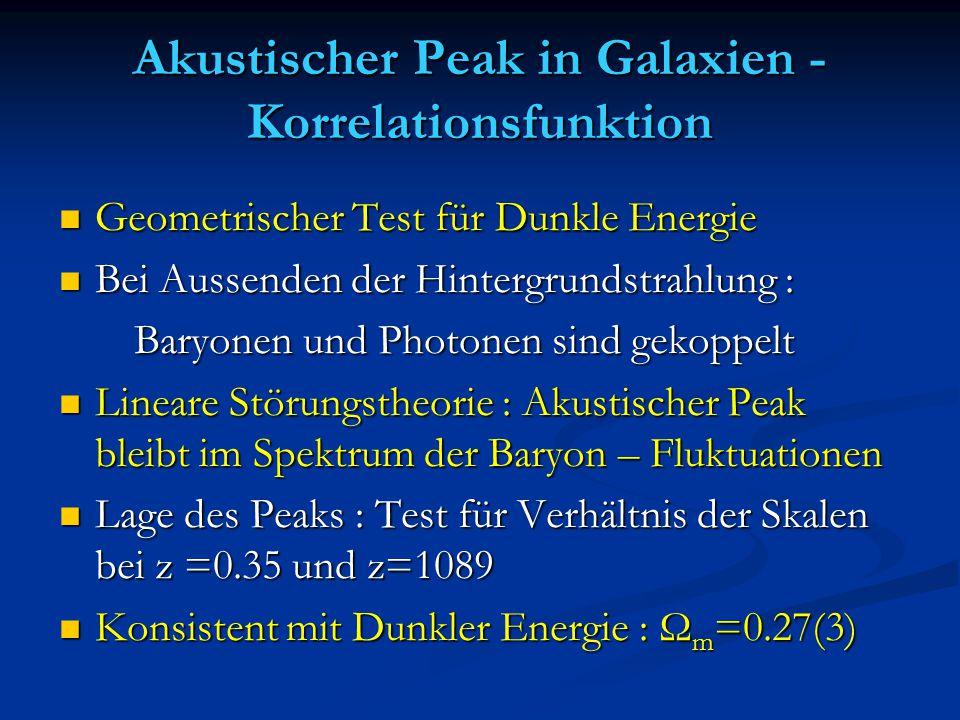 Akustischer Peak in Galaxien - Korrelationsfunktion Geometrischer Test für Dunkle Energie Geometrischer Test für Dunkle Energie Bei Aussenden der Hintergrundstrahlung : Bei Aussenden der Hintergrundstrahlung : Baryonen und Photonen sind gekoppelt Baryonen und Photonen sind gekoppelt Lineare Störungstheorie : Akustischer Peak bleibt im Spektrum der Baryon – Fluktuationen Lineare Störungstheorie : Akustischer Peak bleibt im Spektrum der Baryon – Fluktuationen Lage des Peaks : Test für Verhältnis der Skalen bei z =0.35 und z=1089 Lage des Peaks : Test für Verhältnis der Skalen bei z =0.35 und z=1089 Konsistent mit Dunkler Energie : Ω m =0.27(3) Konsistent mit Dunkler Energie : Ω m =0.27(3)