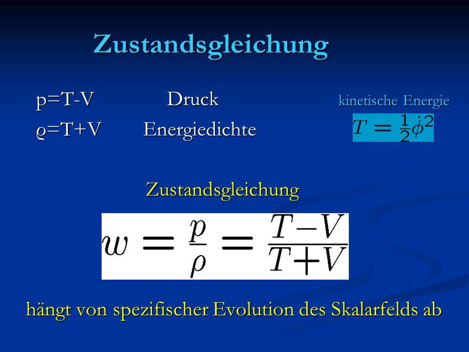 Zustandsgleichung p=T-V Druck kinetische Energie p=T-V Druck kinetische Energie ρ=T+V Energiedichte ρ=T+V Energiedichte Zustandsgleichung Zustandsgleichung hängt von spezifischer Evolution des Skalarfelds ab