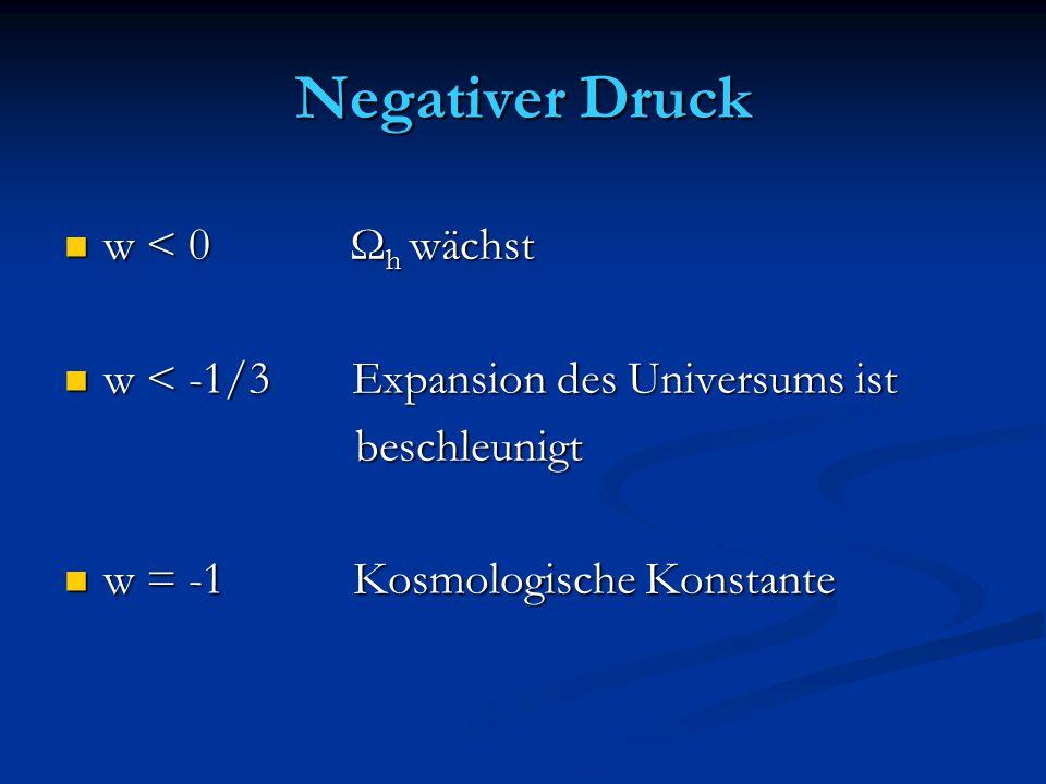 Negativer Druck w < 0 Ω h wächst w < 0 Ω h wächst w < -1/3 Expansion des Universums ist w < -1/3 Expansion des Universums ist beschleunigt beschleunig