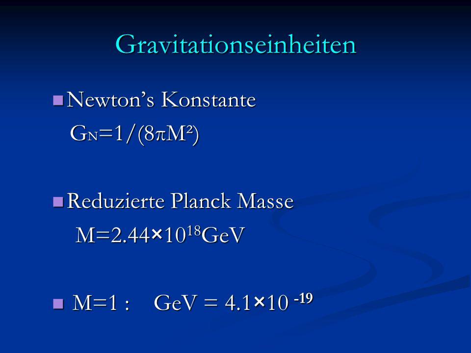 Gravitationseinheiten Newton's Konstante Newton's Konstante G N =1/(8πM²) G N =1/(8πM²) Reduzierte Planck Masse Reduzierte Planck Masse M=2.44×10 18 GeV M=2.44×10 18 GeV M=1 : GeV = 4.1×10 -19 M=1 : GeV = 4.1×10 -19
