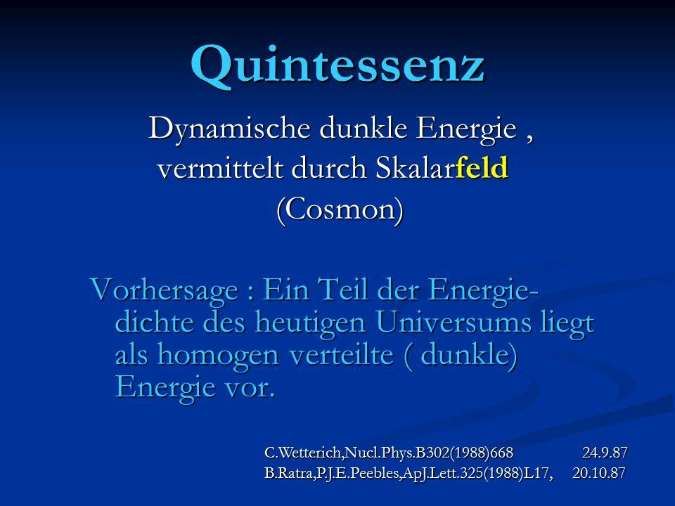 Quintessenz Dynamische dunkle Energie, Dynamische dunkle Energie, vermittelt durch Skalarfeld vermittelt durch Skalarfeld (Cosmon) (Cosmon) Vorhersage : Ein Teil der Energie- dichte des heutigen Universums liegt als homogen verteilte ( dunkle) Energie vor.