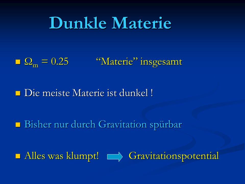 Dunkle Materie Ω m = 0.25 Materie insgesamt Ω m = 0.25 Materie insgesamt Die meiste Materie ist dunkel .