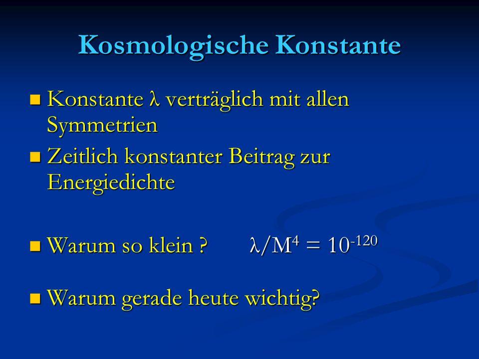 Kosmologische Konstante Konstante λ verträglich mit allen Symmetrien Konstante λ verträglich mit allen Symmetrien Zeitlich konstanter Beitrag zur Ener