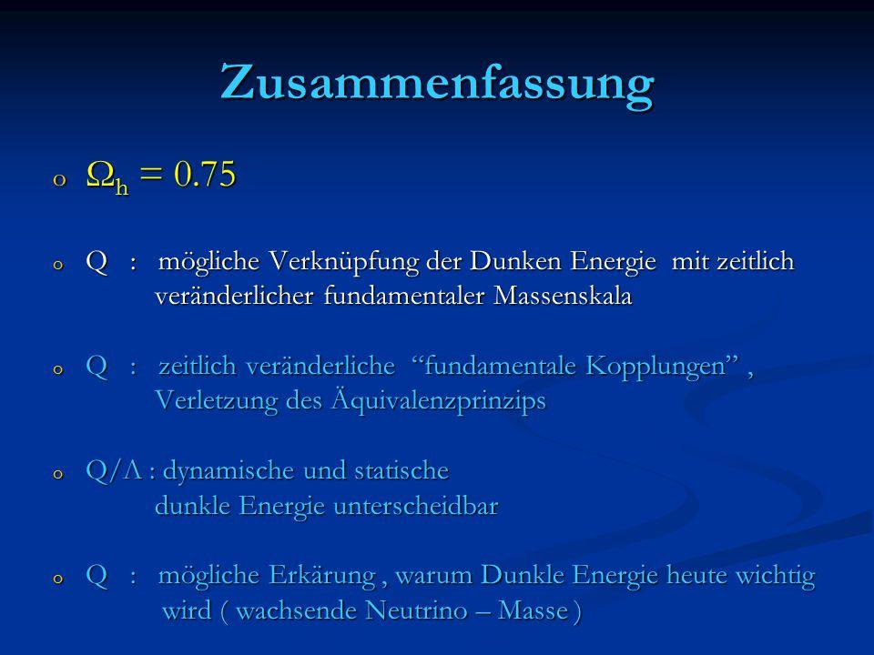 Zusammenfassung o Ω h = 0.75 o Q : mögliche Verknüpfung der Dunken Energie mit zeitlich veränderlicher fundamentaler Massenskala veränderlicher fundamentaler Massenskala o Q : zeitlich veränderliche fundamentale Kopplungen , Verletzung des Äquivalenzprinzips Verletzung des Äquivalenzprinzips o Q/Λ : dynamische und statische dunkle Energie unterscheidbar dunkle Energie unterscheidbar o Q : mögliche Erkärung, warum Dunkle Energie heute wichtig wird ( wachsende Neutrino – Masse ) wird ( wachsende Neutrino – Masse )