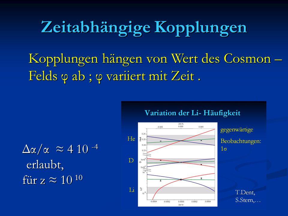 Zeitabhängige Kopplungen Δα/α ≈ 4 10 -4 erlaubt, erlaubt, für z ≈ 10 10 Kopplungen hängen von Wert des Cosmon – Felds φ ab ; φ variiert mit Zeit.