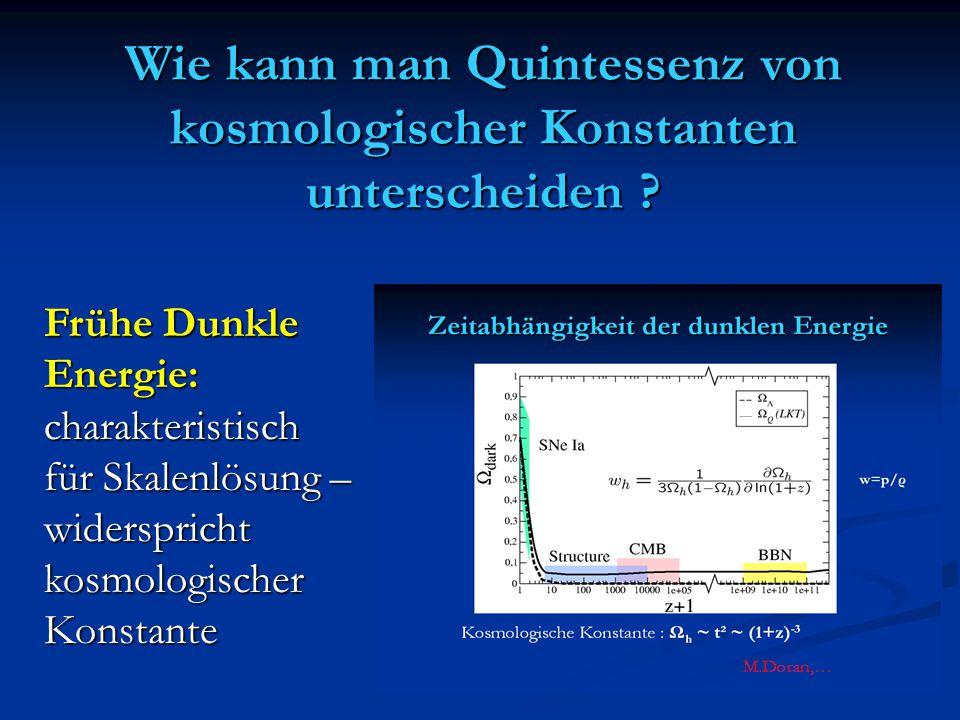 Wie kann man Quintessenz von kosmologischer Konstanten unterscheiden ? Frühe Dunkle Energie:charakteristisch für Skalenlösung – widersprichtkosmologis