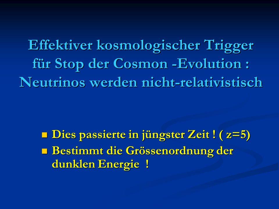 Effektiver kosmologischer Trigger für Stop der Cosmon -Evolution : Neutrinos werden nicht-relativistisch Dies passierte in jüngster Zeit ! ( z=5) Dies