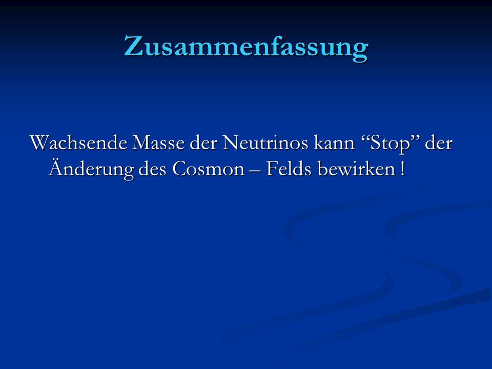 Zusammenfassung Wachsende Masse der Neutrinos kann Stop der Änderung des Cosmon – Felds bewirken !