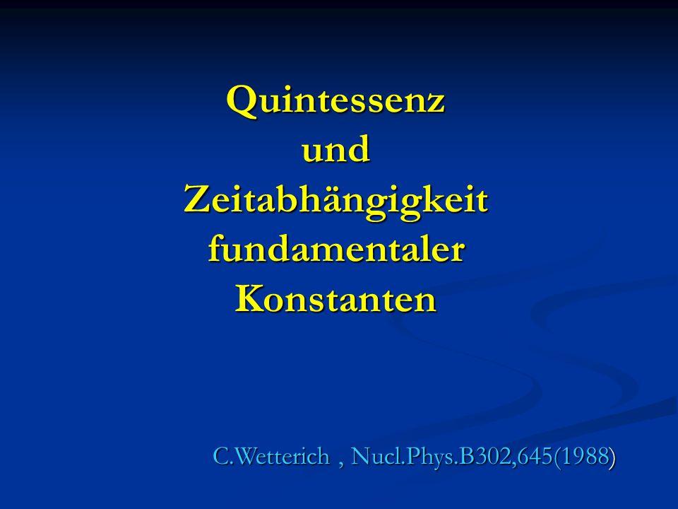 Quintessenz und Zeitabhängigkeit fundamentaler Konstanten C.Wetterich, Nucl.Phys.B302,645(1988)