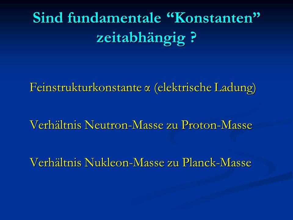 """Sind fundamentale """"Konstanten"""" zeitabhängig ? Feinstrukturkonstante α (elektrische Ladung) Verhältnis Neutron-Masse zu Proton-Masse Verhältnis Nukleon"""