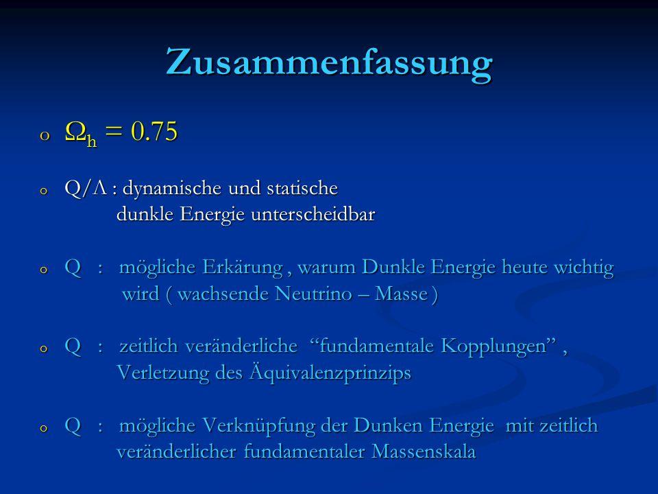 Zusammenfassung o Ω h = 0.75 o Q/Λ : dynamische und statische dunkle Energie unterscheidbar dunkle Energie unterscheidbar o Q : mögliche Erkärung, warum Dunkle Energie heute wichtig wird ( wachsende Neutrino – Masse ) wird ( wachsende Neutrino – Masse ) o Q : zeitlich veränderliche fundamentale Kopplungen , Verletzung des Äquivalenzprinzips Verletzung des Äquivalenzprinzips o Q : mögliche Verknüpfung der Dunken Energie mit zeitlich veränderlicher fundamentaler Massenskala veränderlicher fundamentaler Massenskala