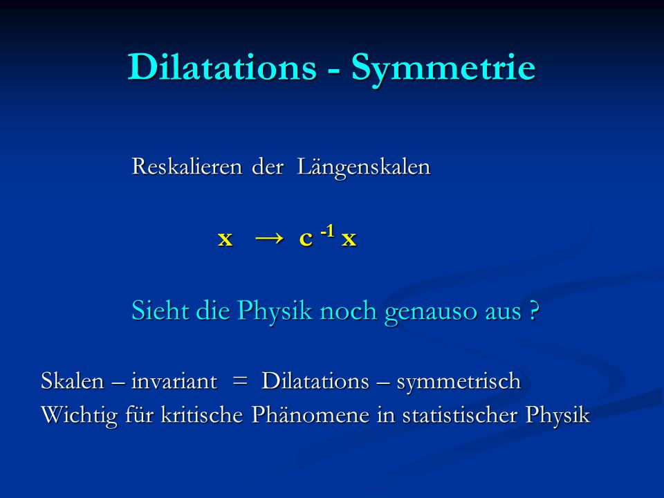 Dilatations - Symmetrie Reskalieren der Längenskalen Reskalieren der Längenskalen x → c -1 x x → c -1 x Sieht die Physik noch genauso aus ? Sieht die