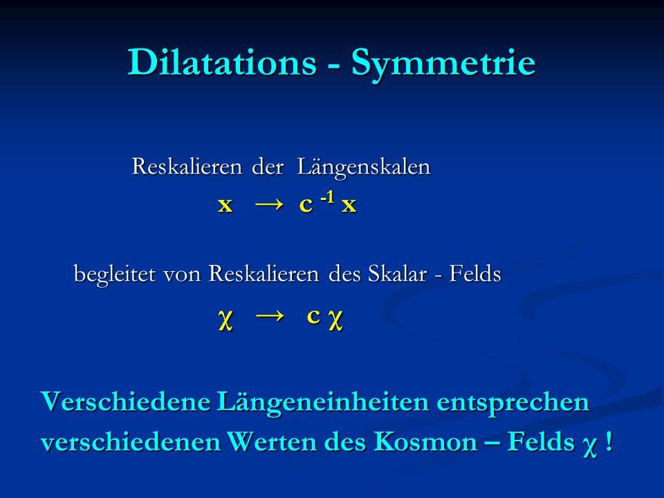 Dilatations - Symmetrie Reskalieren der Längenskalen Reskalieren der Längenskalen x → c -1 x x → c -1 x begleitet von Reskalieren des Skalar - Felds begleitet von Reskalieren des Skalar - Felds χ → c χ χ → c χ Verschiedene Längeneinheiten entsprechen verschiedenen Werten des Kosmon – Felds χ !