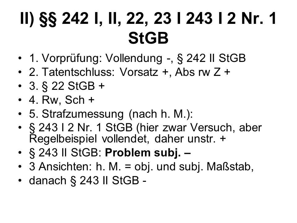 II) §§ 242 I, II, 22, 23 I 243 I 2 Nr. 1 StGB 1. Vorprüfung: Vollendung -, § 242 II StGB 2. Tatentschluss: Vorsatz +, Abs rw Z + 3. § 22 StGB + 4. Rw,