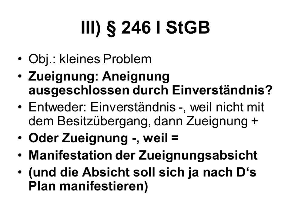 III) § 246 I StGB Obj.: kleines Problem Zueignung: Aneignung ausgeschlossen durch Einverständnis? Entweder: Einverständnis -, weil nicht mit dem Besit