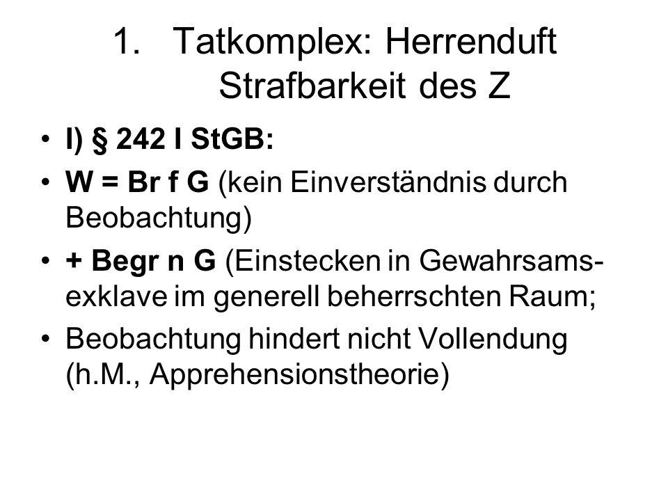 1.Tatkomplex: Herrenduft Strafbarkeit des Z I) § 242 I StGB: W = Br f G (kein Einverständnis durch Beobachtung) + Begr n G (Einstecken in Gewahrsams-