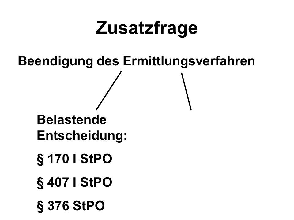 Zusatzfrage Beendigung des Ermittlungsverfahren Belastende Entscheidung: § 170 I StPO § 407 I StPO § 376 StPO
