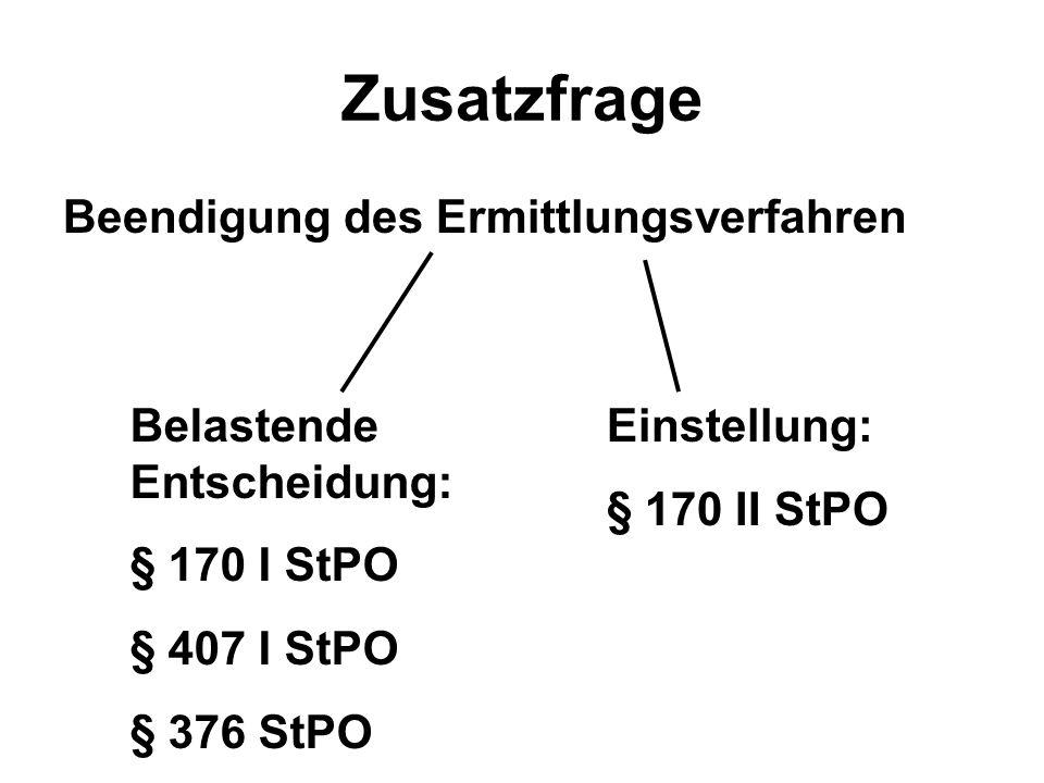 Zusatzfrage Beendigung des Ermittlungsverfahren Belastende Entscheidung: § 170 I StPO § 407 I StPO § 376 StPO Einstellung: § 170 II StPO