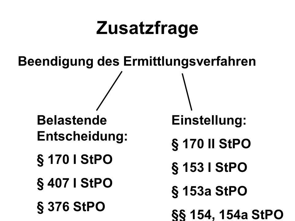 Zusatzfrage Beendigung des Ermittlungsverfahren Belastende Entscheidung: § 170 I StPO § 407 I StPO § 376 StPO Einstellung: § 170 II StPO § 153 I StPO