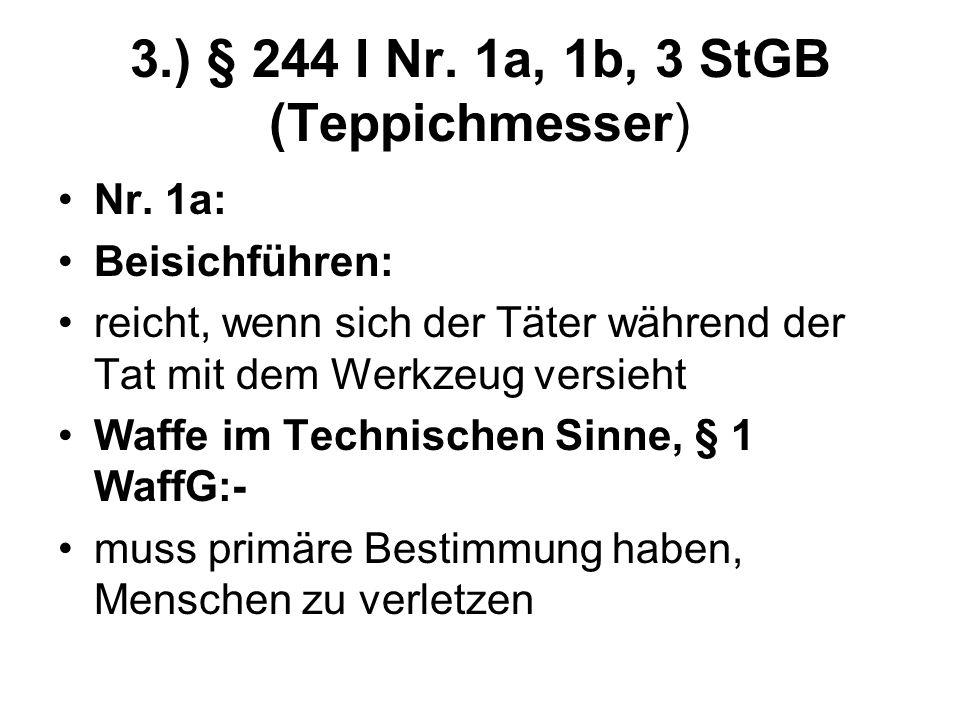 3.) § 244 I Nr. 1a, 1b, 3 StGB (Teppichmesser) Nr. 1a: Beisichführen: reicht, wenn sich der Täter während der Tat mit dem Werkzeug versieht Waffe im T
