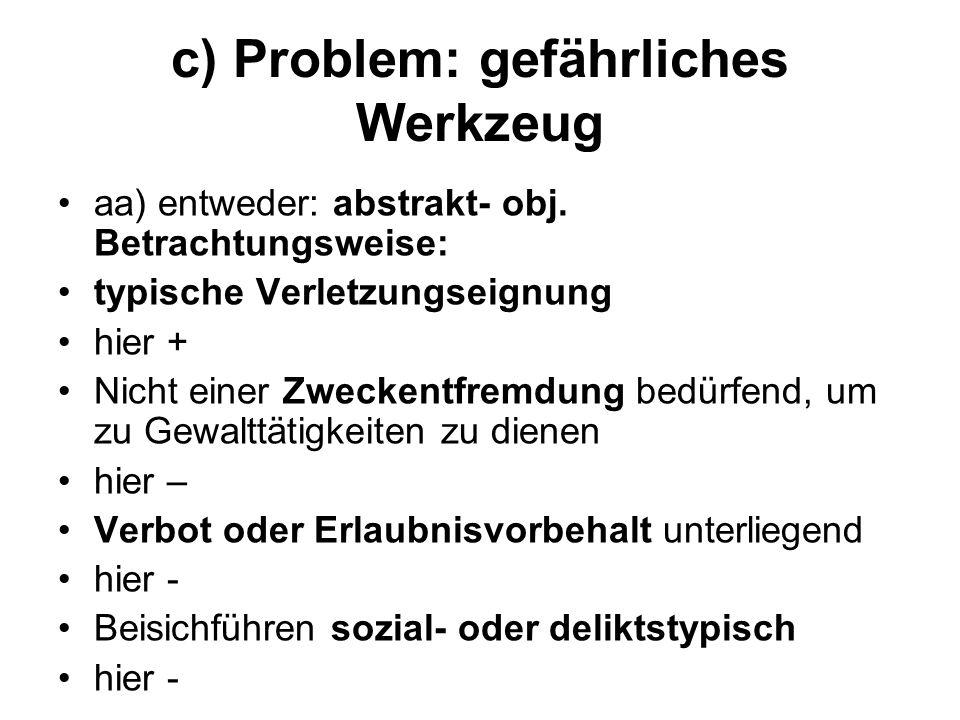 c) Problem: gefährliches Werkzeug aa) entweder: abstrakt- obj. Betrachtungsweise: typische Verletzungseignung hier + Nicht einer Zweckentfremdung bedü