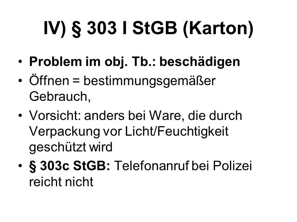 IV) § 303 I StGB (Karton) Problem im obj. Tb.: beschädigen Öffnen = bestimmungsgemäßer Gebrauch, Vorsicht: anders bei Ware, die durch Verpackung vor L